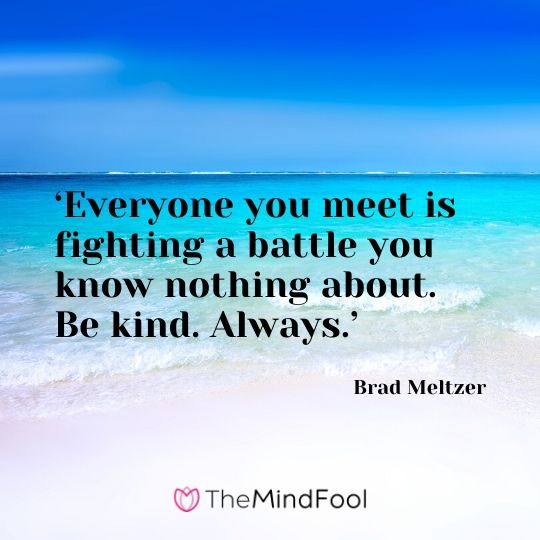 'Everyone you meet is fighting a battle you know nothing about. Be kind. Always.' - Brad Meltzer