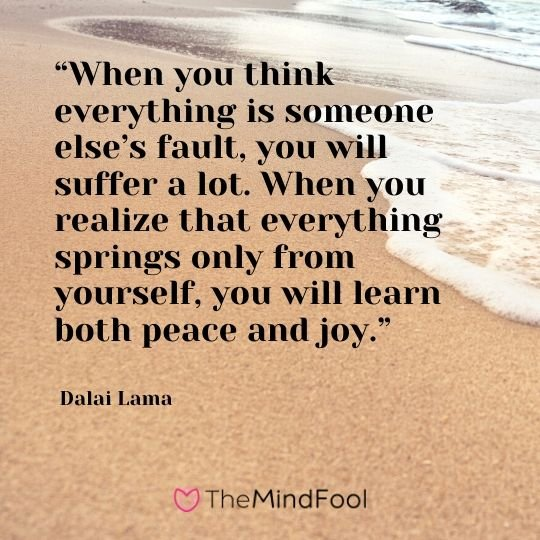 """When you think everything is someone else's fault, you will suffer a lot. When you realize that everything springs only from yourself, you will learn both peace and joy."" - Dalai Lama"
