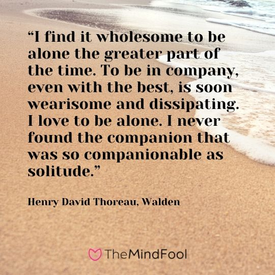 """I find it wholesome to be alone the greater part of the time. To be in company, even with the best, is soon wearisome and dissipating. I love to be alone. I never found the companion that was so companionable as solitude."" ― Henry David Thoreau"