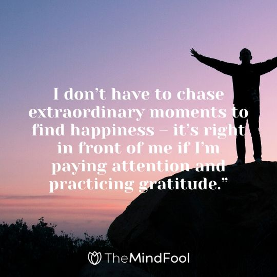 """I don't have to chase extraordinary moments to find happiness – it's right in front of me if I'm paying attention and practicing gratitude."""""""