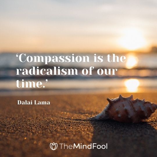 'Compassion is the radicalism of our time.' - Dalai Lama