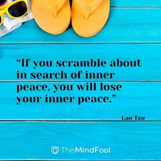 """If you scramble about in search of inner peace, you will lose your inner peace."" - Lao Tzu"
