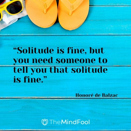 """Solitude is fine, but you need someone to tell you that solitude is fine."" – Honoré de Balzac"