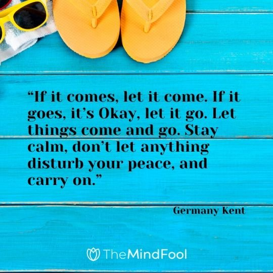 """If it comes, let it come. If it goes, it's Okay, let it go. Let things come and go. Stay calm, don't let anything disturb your peace, and carry on."" – Germany Kent"