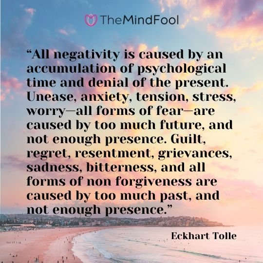"""All negativity is caused by an accumulation of psychological time and denial of the present. Unease, anxiety, tension, stress, worry—all forms of fear—are caused by too much future, and not enough presence. Guilt, regret, resentment, grievances, sadness, bitterness, and all forms of non forgiveness are caused by too much past, and not enough presence."" - Eckhart Tolle"