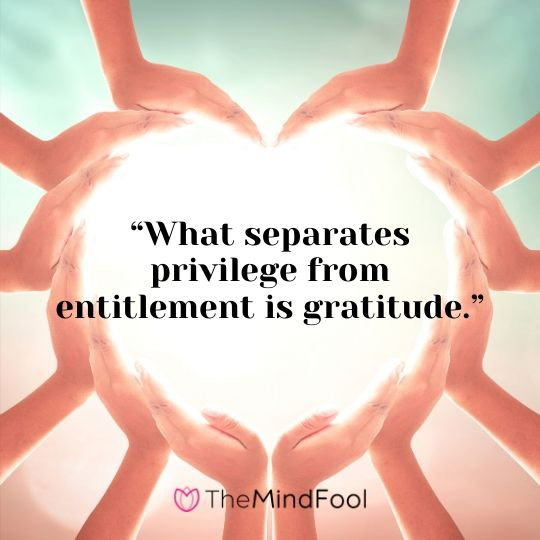"""What separates privilege from entitlement is gratitude."""