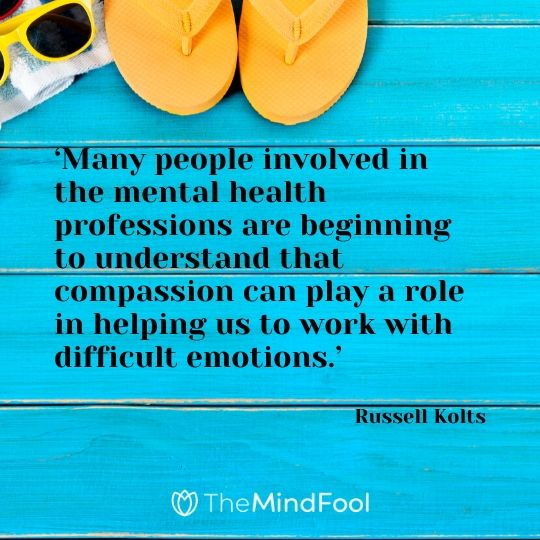 'Many people involved in the mental health professions are beginning to understand that compassion can play a role in helping us to work with difficult emotions.' - Russell Kolts