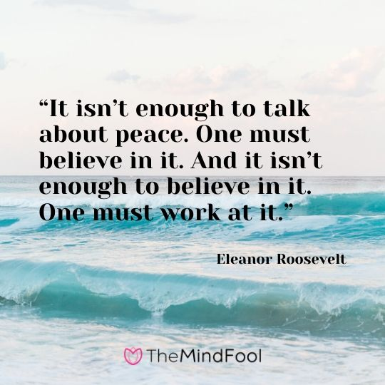 """It isn't enough to talk about peace. One must believe in it. And it isn't enough to believe in it. One must work at it."" - Eleanor Roosevelt"