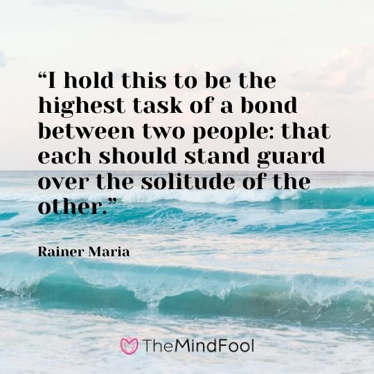 """I hold this to be the highest task of a bond between two people: that each should stand guard over the solitude of the other."" - Rainer Maria"