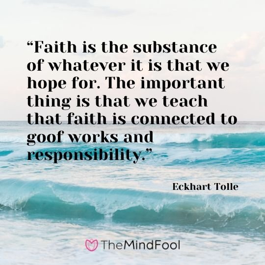 """Faith is the substance of whatever it is that we hope for. The important thing is that we teach that faith is connected to goof works and responsibility."" - Eckhart Tolle"