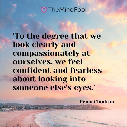 'To the degree that we look clearly and compassionately at ourselves, we feel confident and fearless about looking into someone else's eyes.'  - Pema Chodron