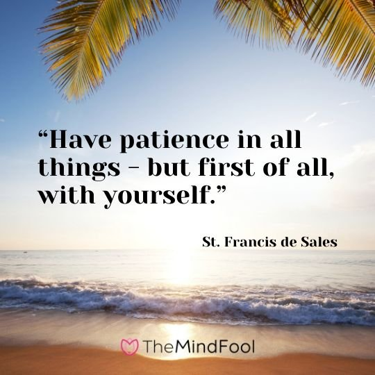 """Have patience in all things - but first of all, with yourself."" - St. Francis de Sales"