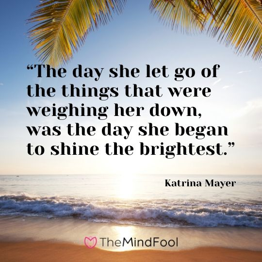 """The day she let go of the things that were weighing her down, was the day she began to shine the brightest."" – Katrina Mayer"