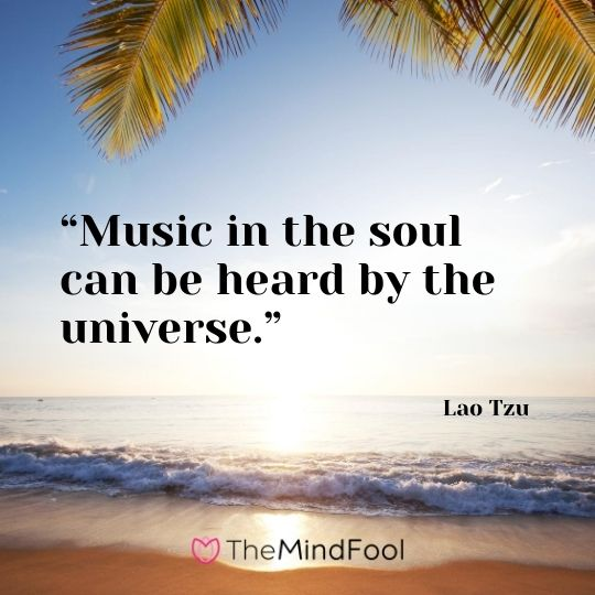 """Music in the soul can be heard by the universe."" ― Lao Tzu"
