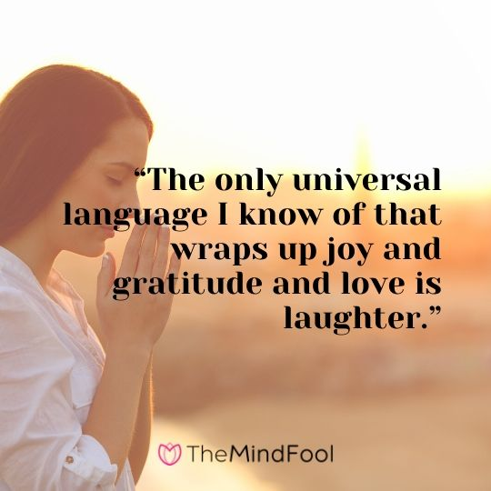"""The only universal language I know of that wraps up joy and gratitude and love is laughter."""