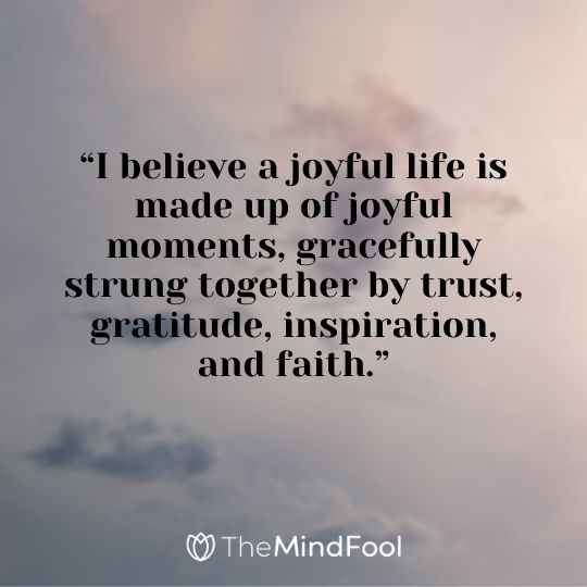 """I believe a joyful life is made up of joyful moments, gracefully strung together by trust, gratitude, inspiration, and faith."""