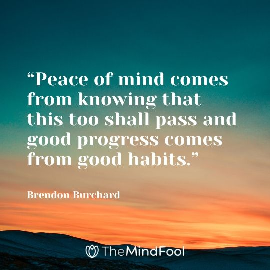 """Peace of mind comes from knowing that this too shall pass and good progress comes from good habits."" - Brendon Burchard"