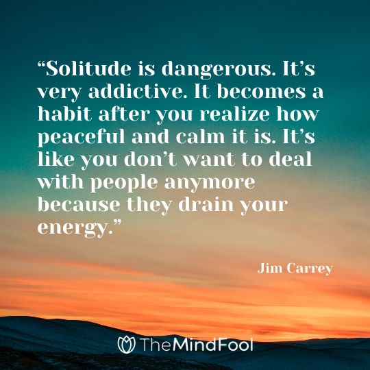 """""""Solitude is dangerous. It's very addictive. It becomes a habit after you realize how peaceful and calm it is. It's like you don't want to deal with people anymore because they drain your energy."""" - Jim Carrey"""