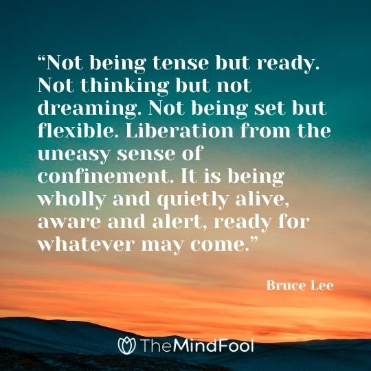 """Not being tense but ready. Not thinking but not dreaming. Not being set but flexible. Liberation from the uneasy sense of confinement. It is being wholly and quietly alive, aware and alert, ready for whatever may come."" ― Bruce Lee"