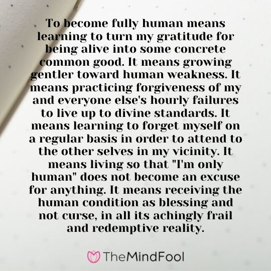 "To become fully human means learning to turn my gratitude for being alive into some concrete common good. It means growing gentler toward human weakness. It means practicing forgiveness of my and everyone else's hourly failures to live up to divine standards. It means learning to forget myself on a regular basis in order to attend to the other selves in my vicinity. It means living so that ""I'm only human"" does not become an excuse for anything. It means receiving the human condition as blessing and not curse, in all its achingly frail and redemptive reality."