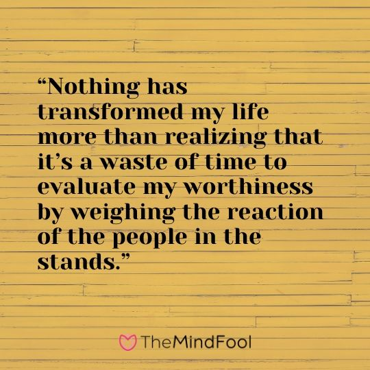 """""""Nothing has transformed my life more than realizing that it's a waste of time to evaluate my worthiness by weighing the reaction of the people in the stands."""""""