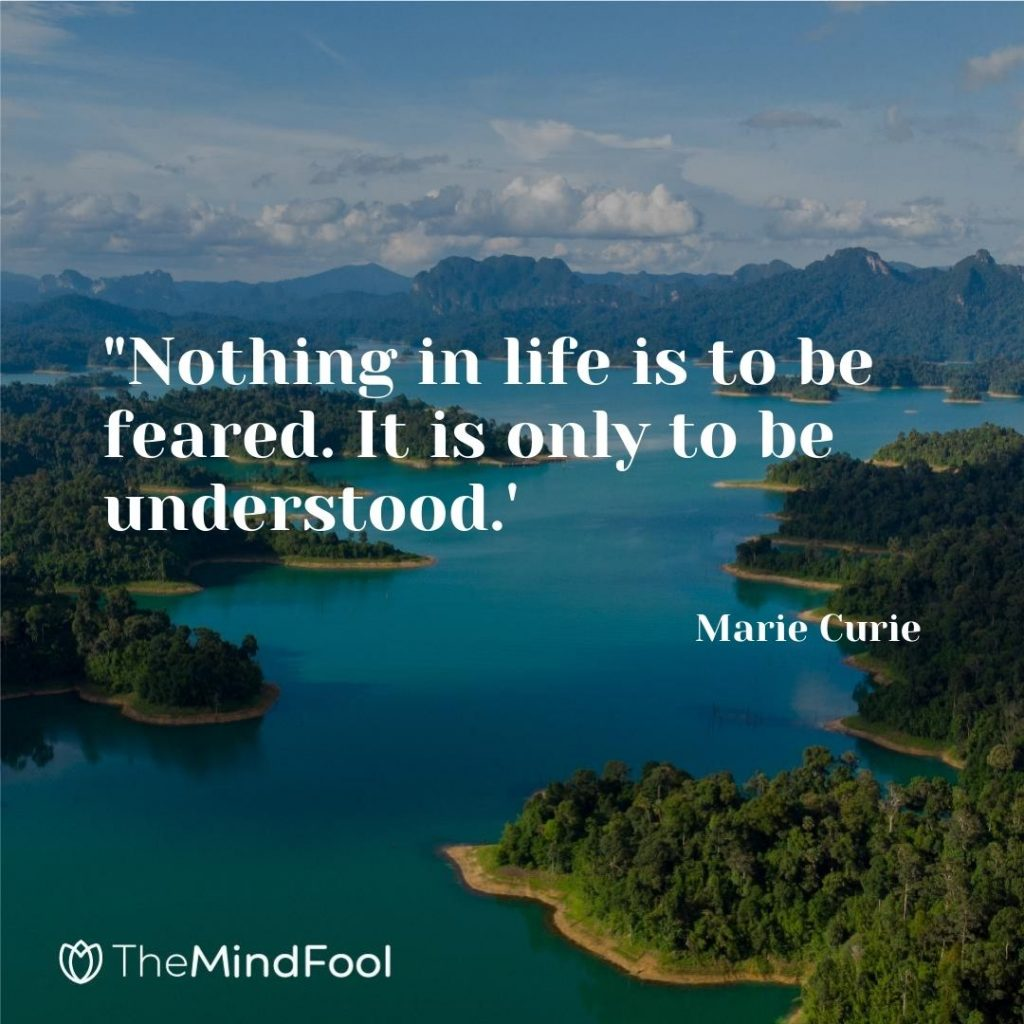 """Nothing in life is to be feared. It is only to be understood.' -Marie Curie"