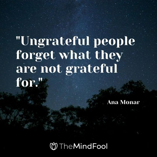 """Ungrateful people forget what they are not grateful for."" - Ana Monar"