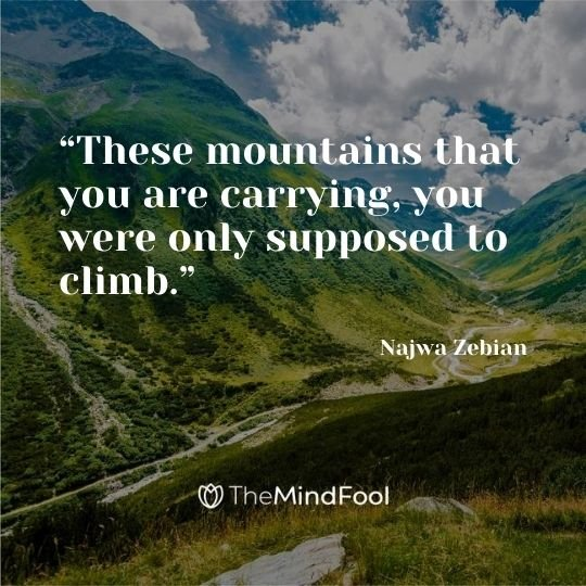 """These mountains that you are carrying, you were only supposed to climb."" - Najwa Zebian"