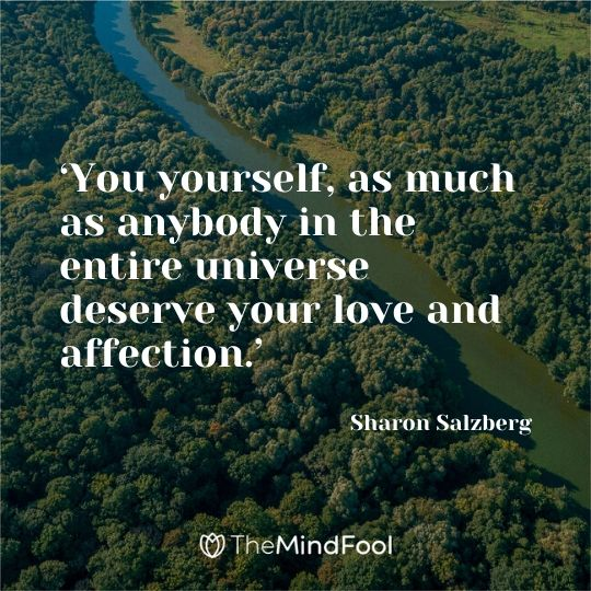 'You yourself, as much as anybody in the entire universe deserve your love and affection.' -  Sharon Salzberg