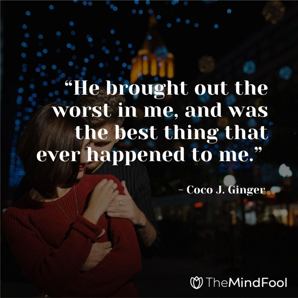 """""""He brought out the worst in me, and was the best thing that ever happened to me."""" - Coco J. Ginger"""