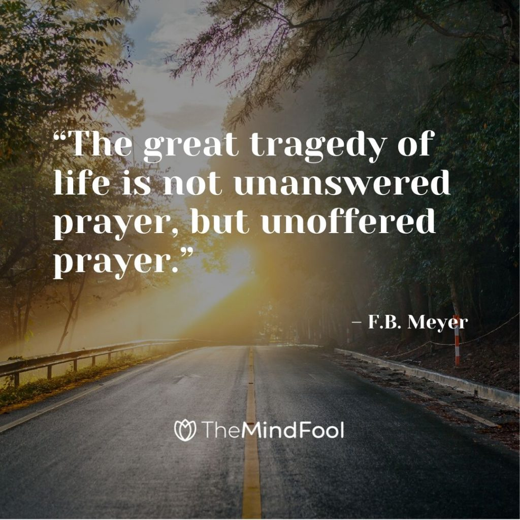 """The great tragedy of life is not unanswered prayer, but unoffered prayer."" – F.B. Meyer"