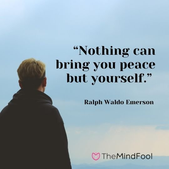 """Nothing can bring you peace but yourself."" – Ralph Waldo Emerson"