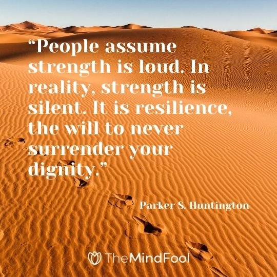 """People assume strength is loud. In reality, strength is silent. It is resilience, the will to never surrender your dignity."" - Parker S. Huntington"