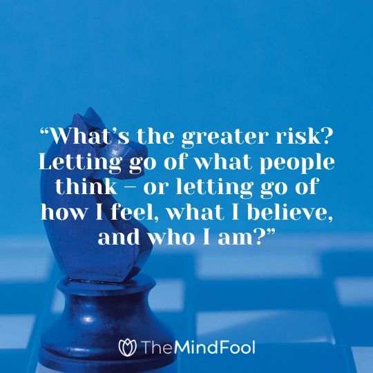 """What's the greater risk? Letting go of what people think – or letting go of how I feel, what I believe, and who I am?"""