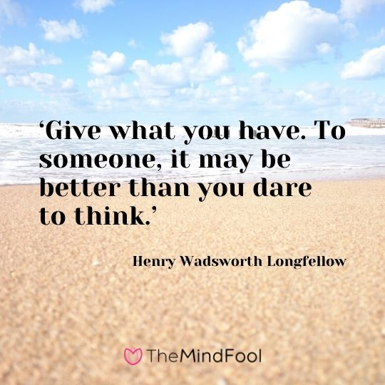 'Give what you have. To someone, it may be better than you dare to think.' - Henry Wadsworth Longfellow