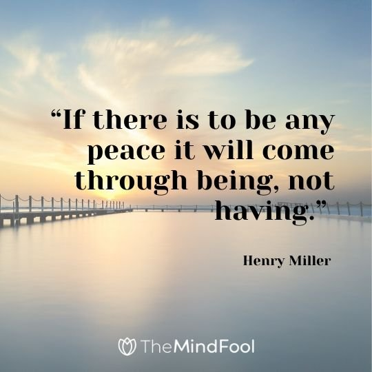 """""""If there is to be any peace it will come through being, not having."""" - Henry Miller"""