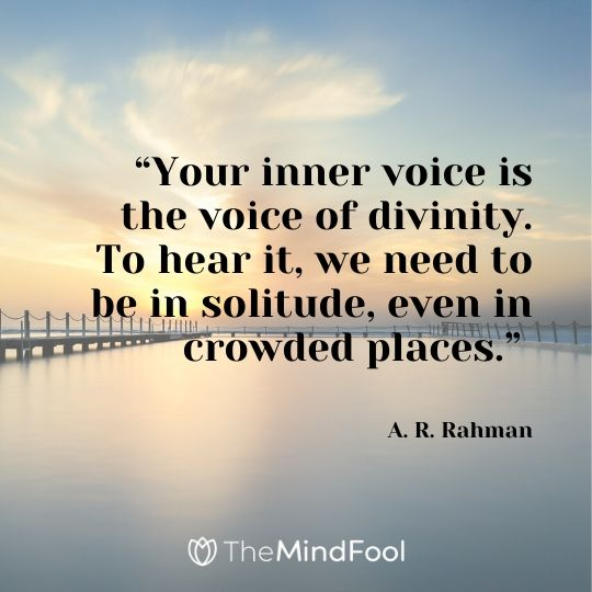 """Your inner voice is the voice of divinity. To hear it, we need to be in solitude, even in crowded places."" - A. R. Rahman"