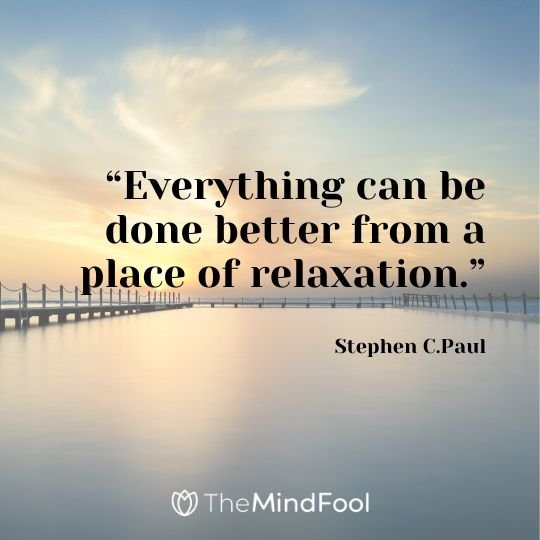 """Everything can be done better from a place of relaxation."" – Stephen C.Paul"
