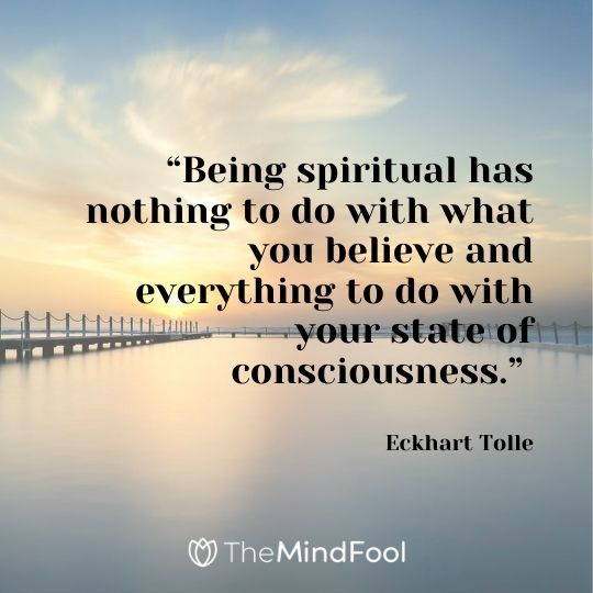 """Being spiritual has nothing to do with what you believe and everything to do with your state of consciousness."" ― Eckhart Tolle"