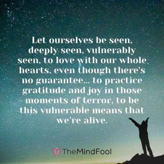 Let ourselves be seen, deeply seen, vulnerably seen, to love with our whole hearts, even though there's no guarantee... to practice gratitude and joy in those moments of terror, to be this vulnerable means that we're alive.