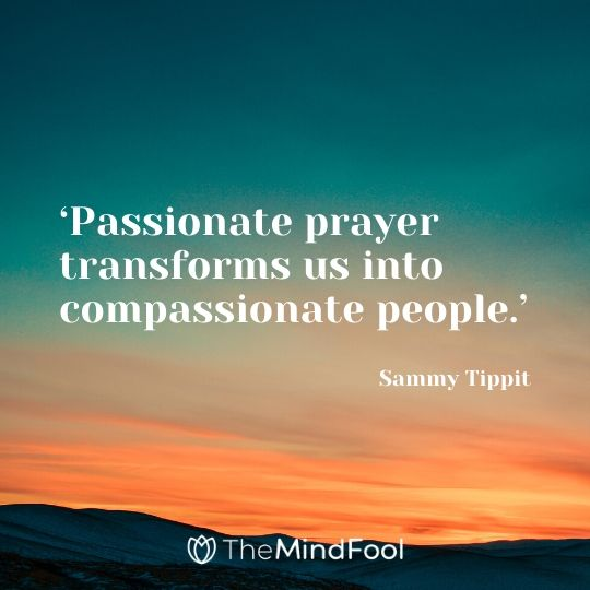 'Passionate prayer transforms us into compassionate people.' - Sammy Tippit