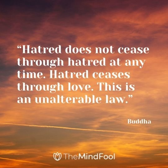 """Hatred does not cease through hatred at any time. Hatred ceases through love. This is an unalterable law."" – Buddha"