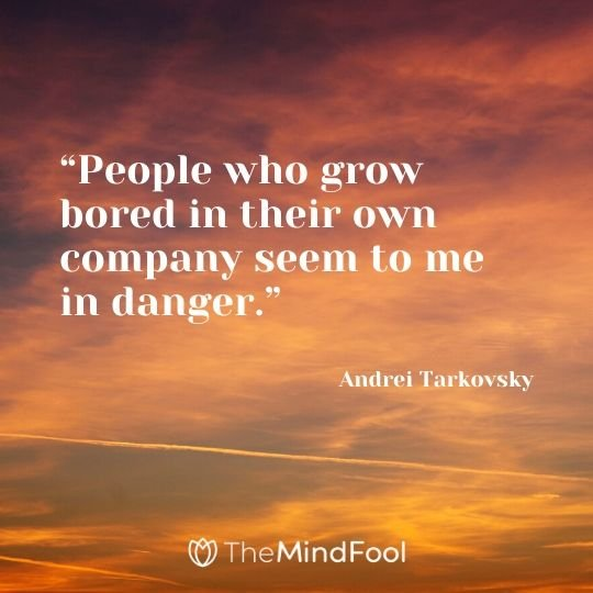 """People who grow bored in their own company seem to me in danger."" - Andrei Tarkovsky"