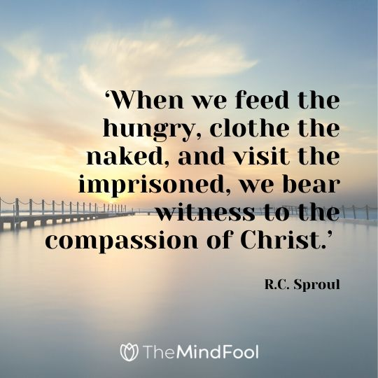'When we feed the hungry, clothe the naked, and visit the imprisoned, we bear witness to the compassion of Christ.' - R.C. Sproul