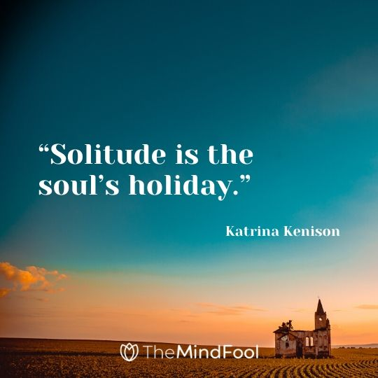"""Solitude is the soul's holiday."" - Katrina Kenison"