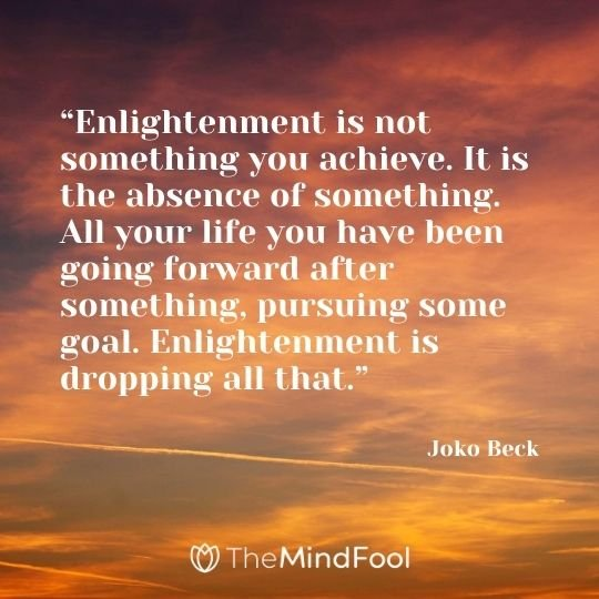"""Enlightenment is not something you achieve. It is the absence of something. All your life you have been going forward after something, pursuing some goal. Enlightenment is dropping all that."" - Joko Beck"