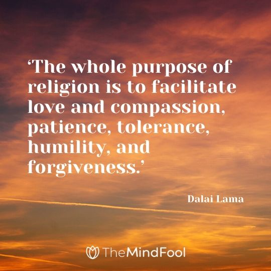 'The whole purpose of religion is to facilitate love and compassion, patience, tolerance, humility, and forgiveness.' - Dalai Lama
