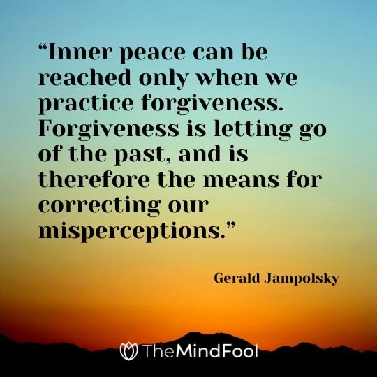 """Inner peace can be reached only when we practice forgiveness. Forgiveness is letting go of the past, and is therefore the means for correcting our misperceptions."" - Gerald Jampolsky"