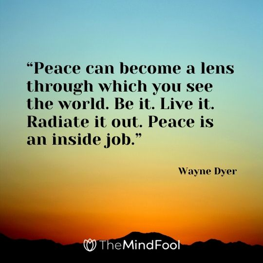 """Peace can become a lens through which you see the world. Be it. Live it. Radiate it out. Peace is an inside job."" – Wayne Dyer"