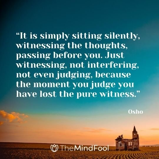 """It is simply sitting silently, witnessing the thoughts, passing before you. Just witnessing, not interfering, not even judging, because the moment you judge you have lost the pure witness."" - Osho"
